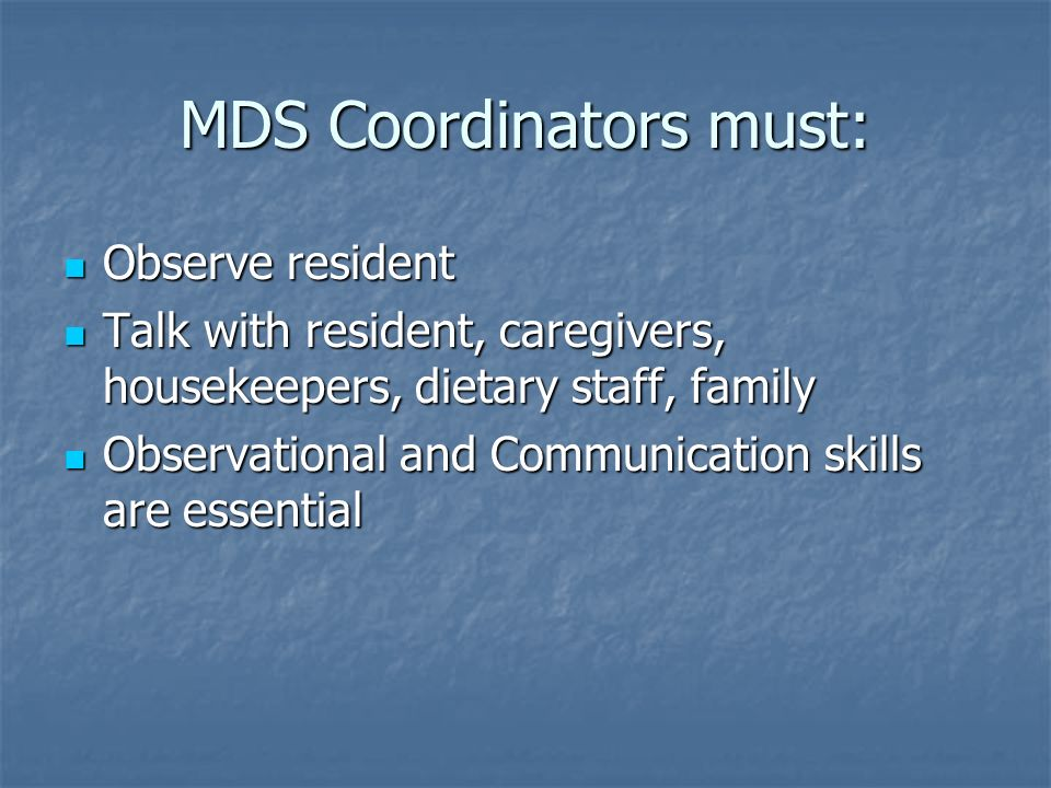 MDS Coordinators must: Observe resident Observe resident Talk with resident, caregivers, housekeepers, dietary staff, family Talk with resident, careg