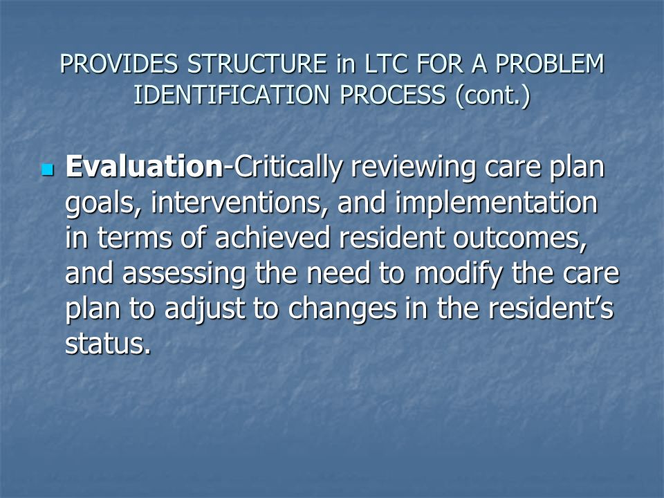 PROVIDES STRUCTURE in LTC FOR A PROBLEM IDENTIFICATION PROCESS (cont.) Evaluation-Critically reviewing care plan goals, interventions, and implementat