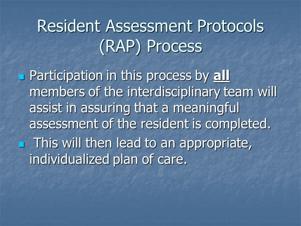 Resident Assessment Protocols (RAP) Process Participation in this process by all members of the interdisciplinary team will assist in assuring that a