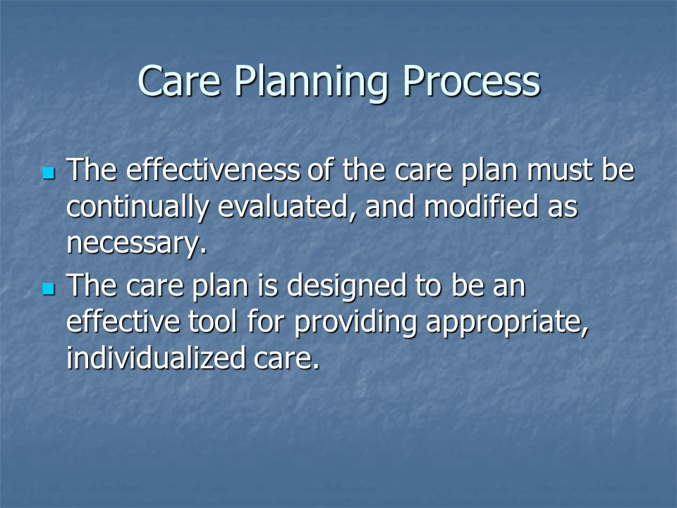 Care Planning Process The effectiveness of the care plan must be continually evaluated, and modified as necessary. The effectiveness of the care plan