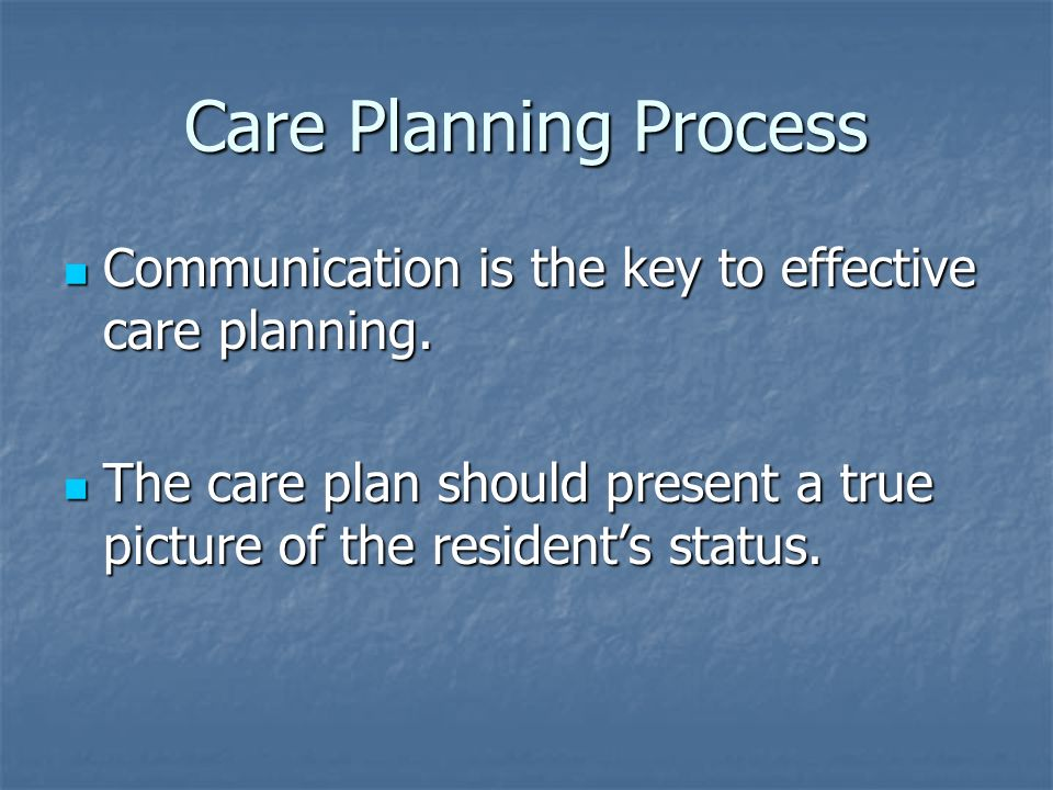 Communication is the key to effective care planning. Communication is the key to effective care planning. The care plan should present a true picture