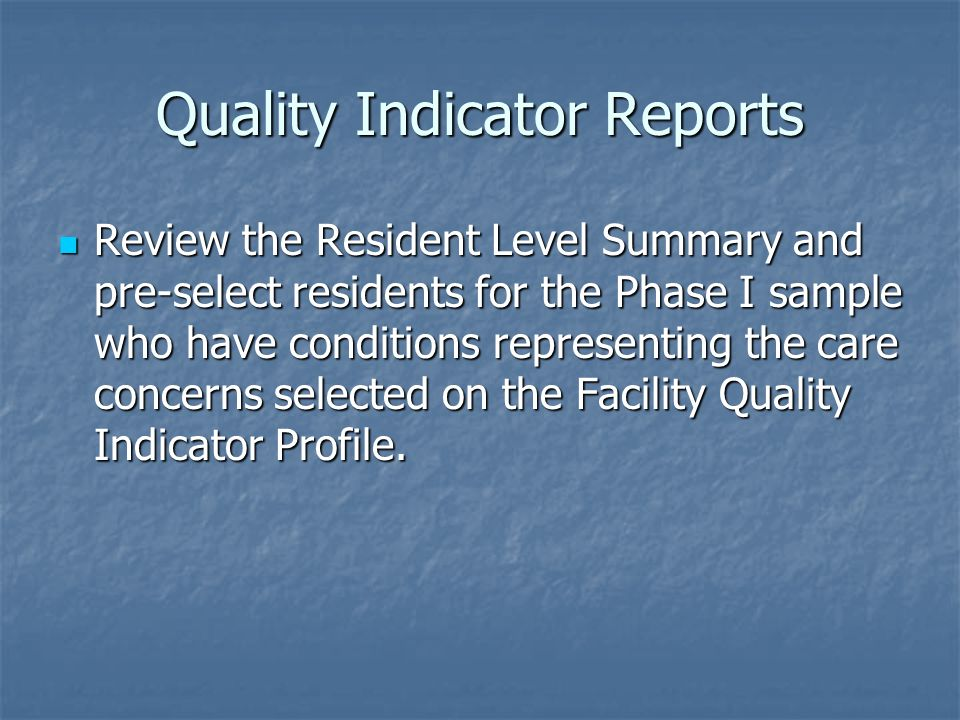 Quality Indicator Reports Review the Resident Level Summary and pre-select residents for the Phase I sample who have conditions representing the care