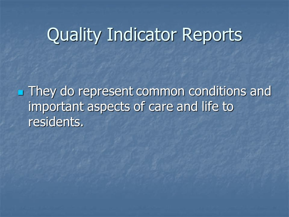 Quality Indicator Reports They do represent common conditions and important aspects of care and life to residents. They do represent common conditions