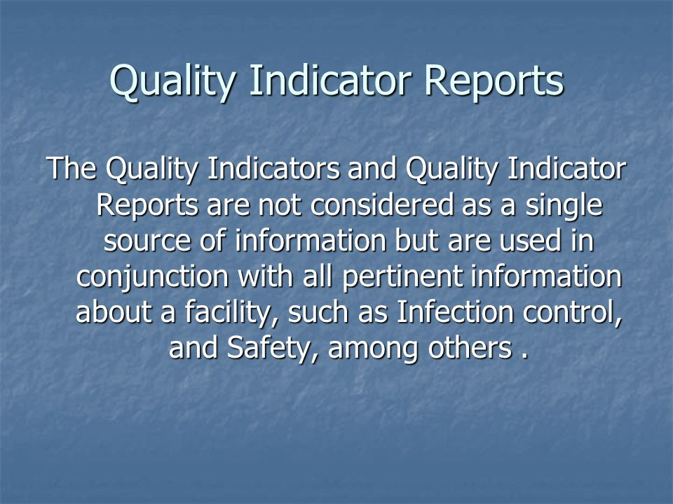 Quality Indicator Reports The Quality Indicators and Quality Indicator Reports are not considered as a single source of information but are used in co