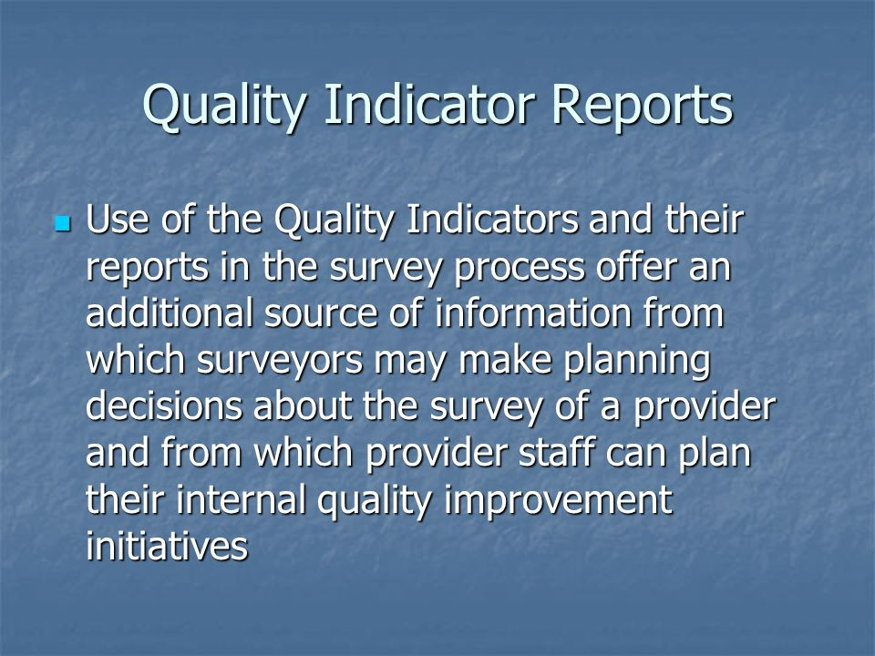 Quality Indicator Reports Use of the Quality Indicators and their reports in the survey process offer an additional source of information from which s