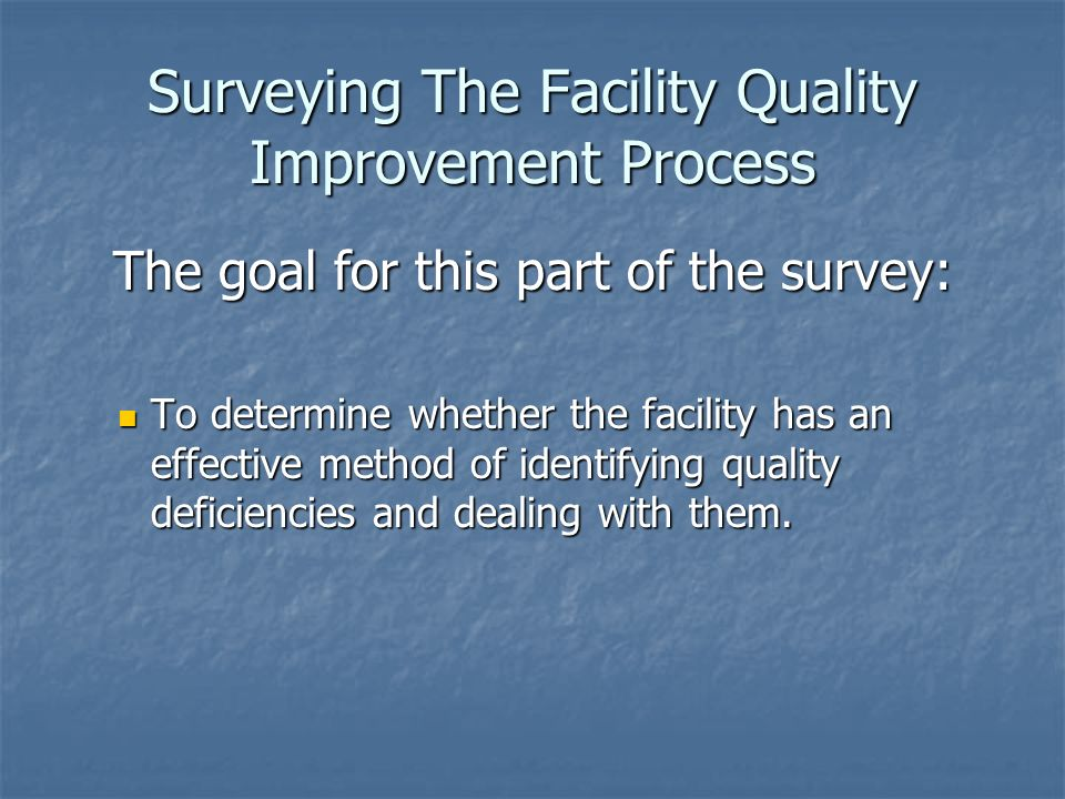 Surveying The Facility Quality Improvement Process The goal for this part of the survey: To determine whether the facility has an effective method of