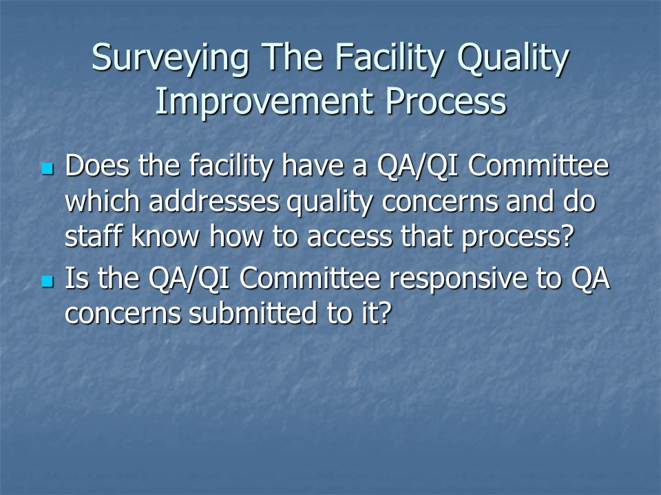 Surveying The Facility Quality Improvement Process Does the facility have a QA/QI Committee which addresses quality concerns and do staff know how to