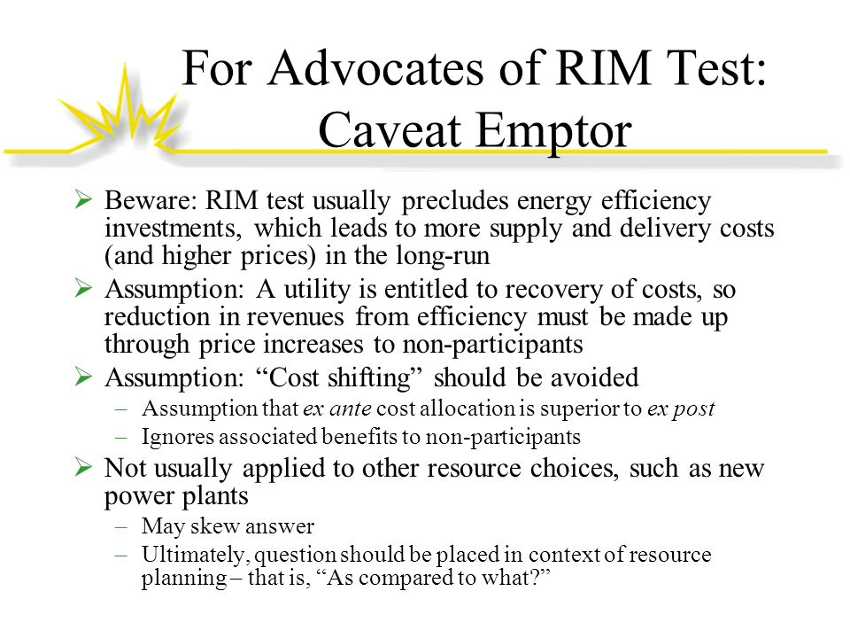 For Advocates of RIM Test: Caveat Emptor Beware: RIM test usually precludes energy efficiency investments, which leads to more supply and delivery costs (and higher prices) in the long-run Assumption: A utility is entitled to recovery of costs, so reduction in revenues from efficiency must be made up through price increases to non-participants Assumption: Cost shifting should be avoided –Assumption that ex ante cost allocation is superior to ex post –Ignores associated benefits to non-participants Not usually applied to other resource choices, such as new power plants –May skew answer –Ultimately, question should be placed in context of resource planning – that is, As compared to what
