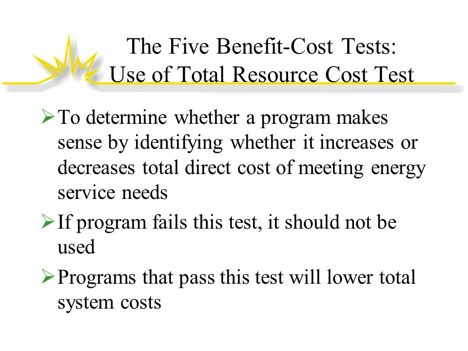 The Five Benefit-Cost Tests: Use of Total Resource Cost Test To determine whether a program makes sense by identifying whether it increases or decreases total direct cost of meeting energy service needs If program fails this test, it should not be used Programs that pass this test will lower total system costs