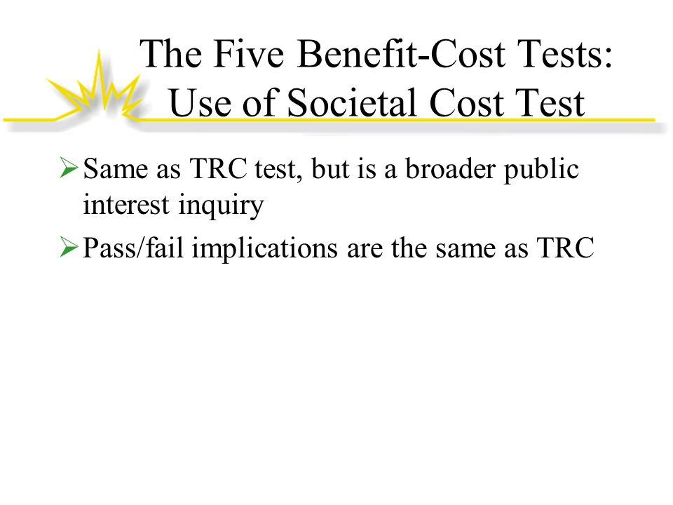 The Five Benefit-Cost Tests: Use of Societal Cost Test Same as TRC test, but is a broader public interest inquiry Pass/fail implications are the same as TRC