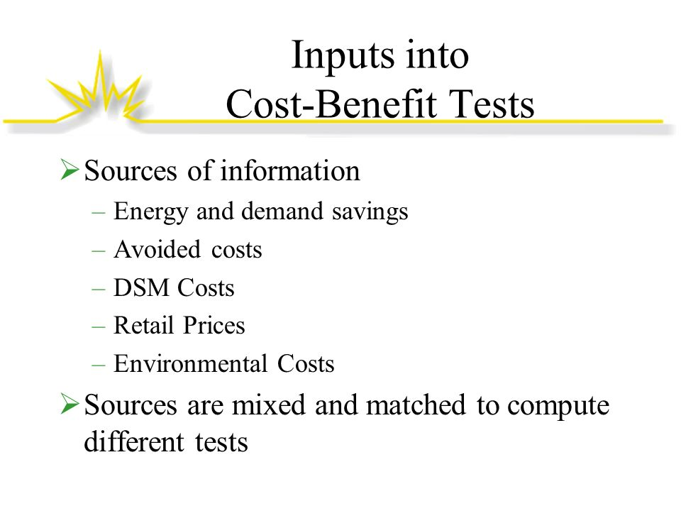 Inputs into Cost-Benefit Tests Sources of information –Energy and demand savings –Avoided costs –DSM Costs –Retail Prices –Environmental Costs Sources are mixed and matched to compute different tests