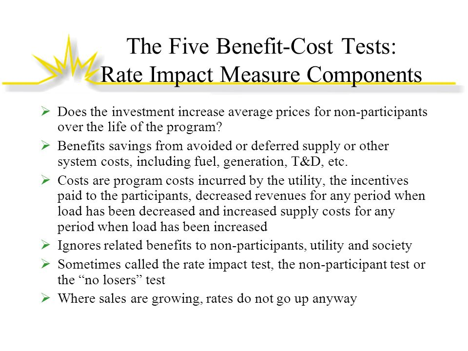 The Five Benefit-Cost Tests: Use of RIM Test To assess the average cost impacts to non- participants over life of program Serves as warning, not a litmus test If used (erroneously) as a program litmus test, will reject any program if non-participant prices rise, even if the program is zero cost.