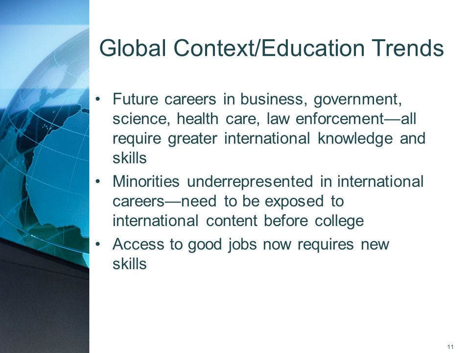 11 Global Context/Education Trends Future careers in business, government, science, health care, law enforcementall require greater international know
