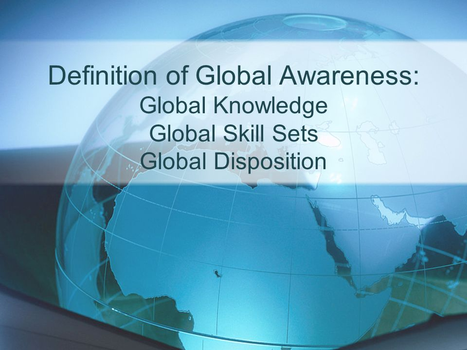 Definition of Global Awareness: Global Knowledge Global Skill Sets Global Disposition