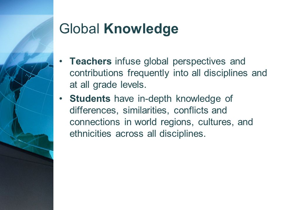 Global Knowledge Teachers infuse global perspectives and contributions frequently into all disciplines and at all grade levels. Students have in-depth