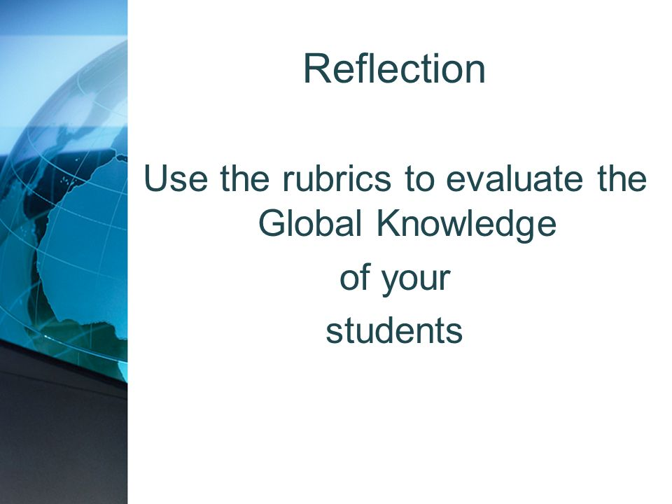 Reflection Use the rubrics to evaluate the Global Knowledge of your students