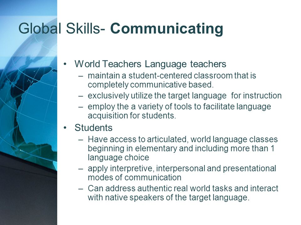 Global Skills- Communicating World Teachers Language teachers –maintain a student-centered classroom that is completely communicative based. –exclusiv