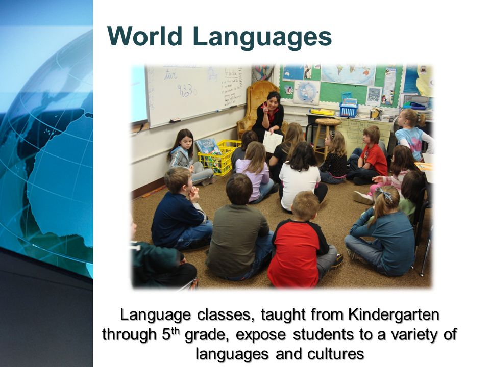 World Languages Language classes, taught from Kindergarten through 5 th grade, expose students to a variety of languages and cultures