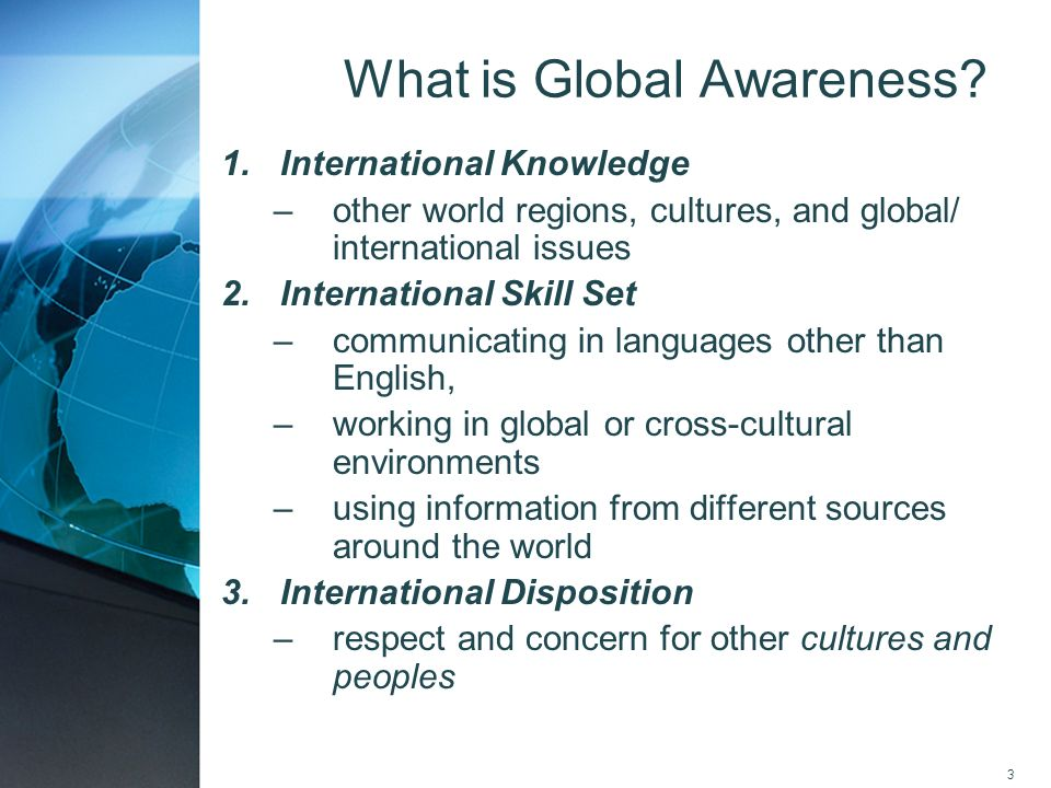 3 1.International Knowledge –other world regions, cultures, and global/ international issues 2.International Skill Set –communicating in languages oth
