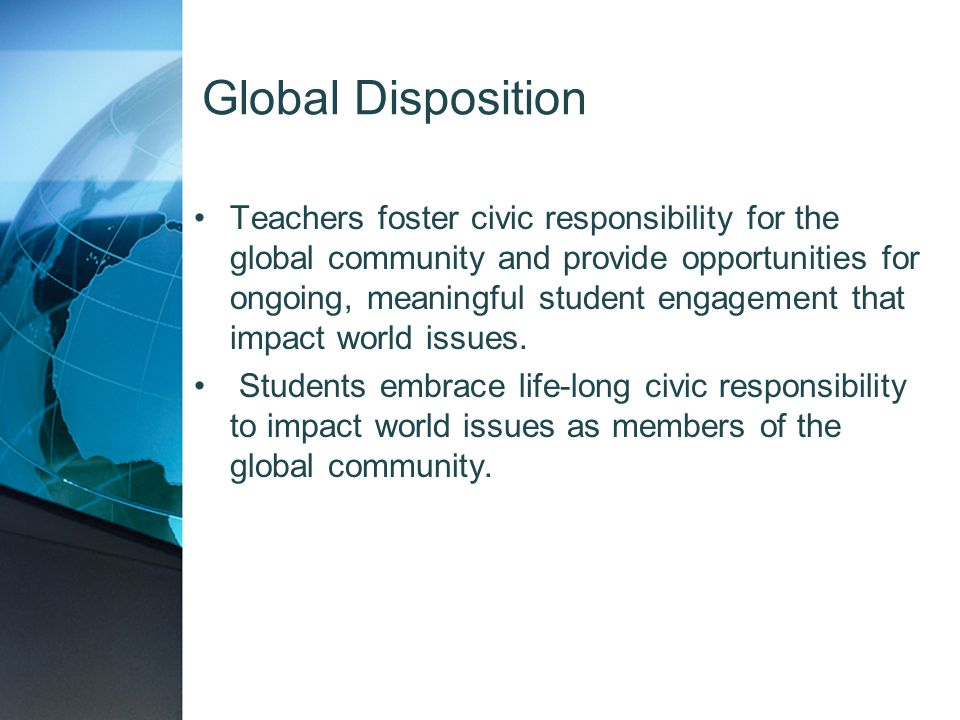 Global Disposition Teachers foster civic responsibility for the global community and provide opportunities for ongoing, meaningful student engagement