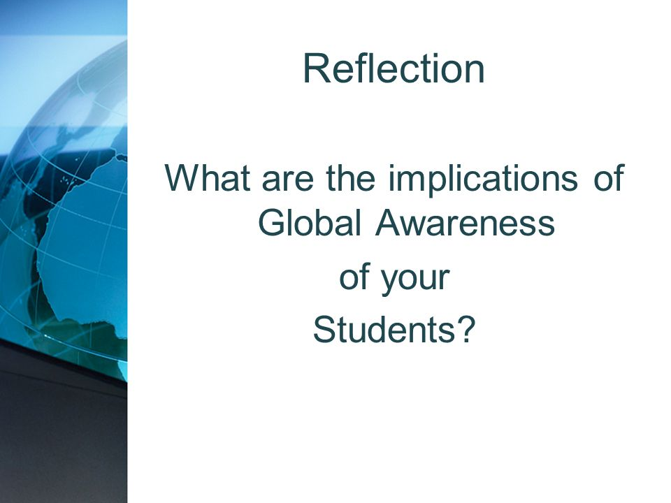 Reflection What are the implications of Global Awareness of your Students?