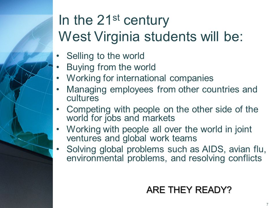 7 In the 21 st century West Virginia students will be: Selling to the world Buying from the world Working for international companies Managing employe