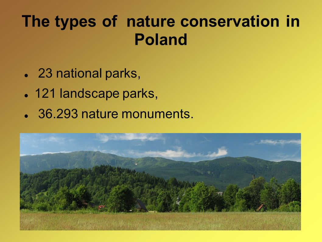 The types of nature conservation in Poland 23 national parks, 121 landscape parks, 36.293 nature monuments.