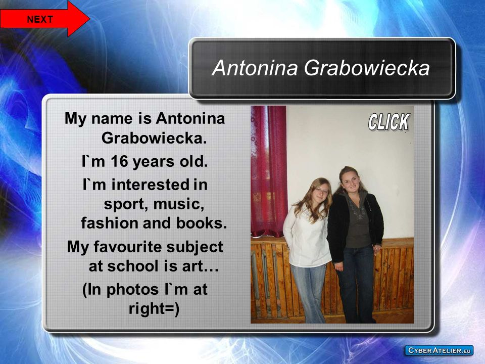 Antonina Grabowiecka My name is Antonina Grabowiecka. I`m 16 years old. I`m interested in sport, music, fashion and books. My favourite subject at sch