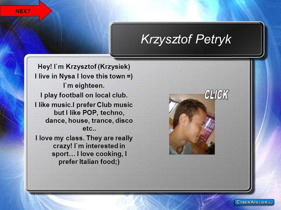 Krzysztof Petryk Hey! I`m Krzysztof (Krzysiek) I live in Nysa I love this town =) I`m eighteen. I play football on local club. I like music.I prefer C