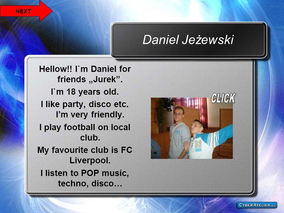 Daniel Jeżewski Hellow!! I`m Daniel for friends Jurek. I`m 18 years old. I like party, disco etc. Im very friendly. I play football on local club. My