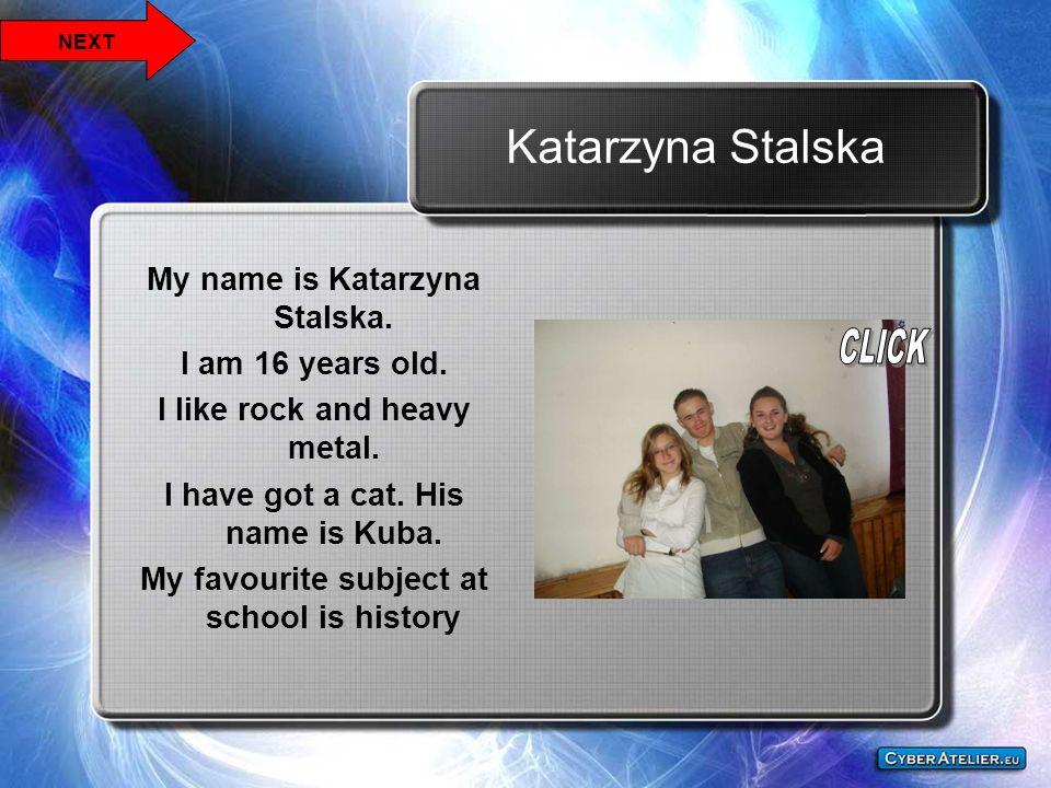 Katarzyna Stalska My name is Katarzyna Stalska. I am 16 years old. I like rock and heavy metal. I have got a cat. His name is Kuba. My favourite subje