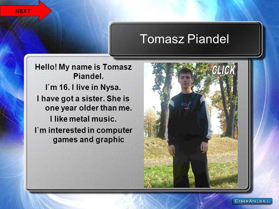 Tomasz Piandel Hello! My name is Tomasz Piandel. I`m 16. I live in Nysa. I have got a sister. She is one year older than me. I like metal music. I`m i