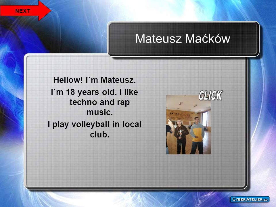 Mateusz Maćków Hellow! I`m Mateusz. I`m 18 years old. I like techno and rap music. I play volleyball in local club. NEXT