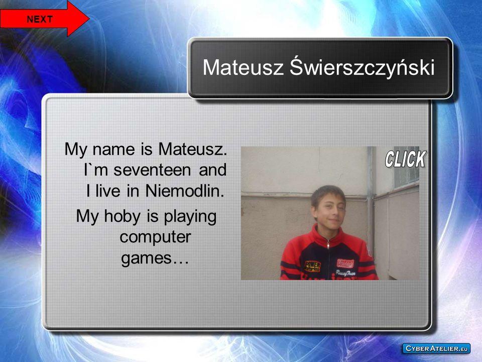 Mateusz Świerszczyński My name is Mateusz. I`m seventeen and I live in Niemodlin. My hoby is playing computer games… NEXT