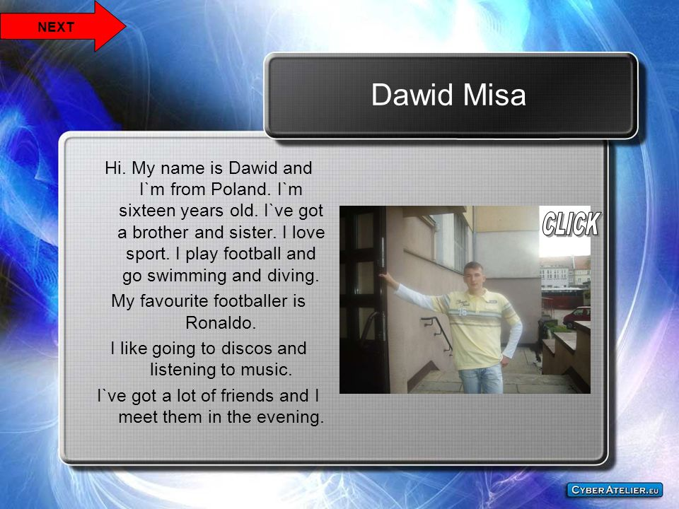 Dawid Misa Hi. My name is Dawid and I`m from Poland. I`m sixteen years old. I`ve got a brother and sister. I love sport. I play football and go swimmi