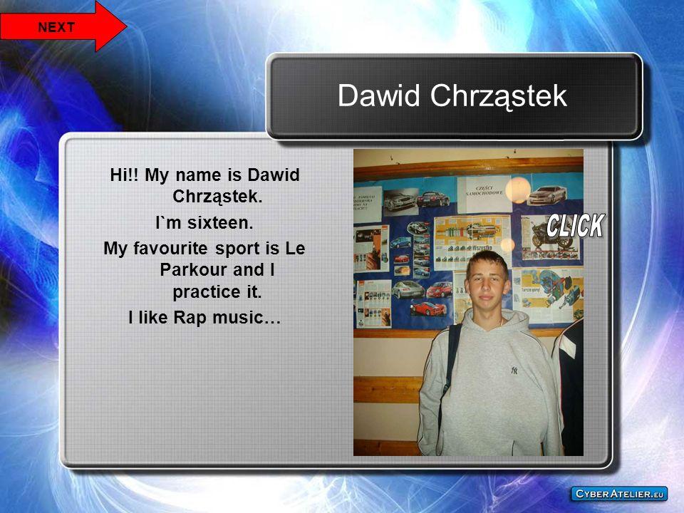 Dawid Chrząstek Hi!! My name is Dawid Chrząstek. I`m sixteen. My favourite sport is Le Parkour and I practice it. I like Rap music… NEXT