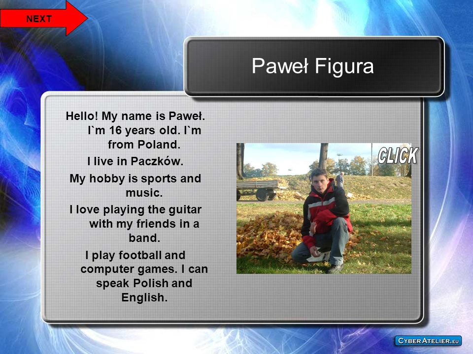 Paweł Figura Hello! My name is Paweł. I`m 16 years old. I`m from Poland. I live in Paczków. My hobby is sports and music. I love playing the guitar wi