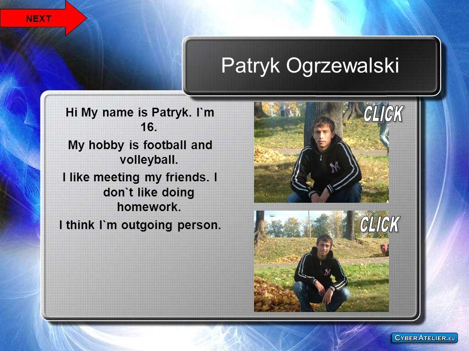 Patryk Ogrzewalski Hi My name is Patryk. I`m 16. My hobby is football and volleyball. I like meeting my friends. I don`t like doing homework. I think