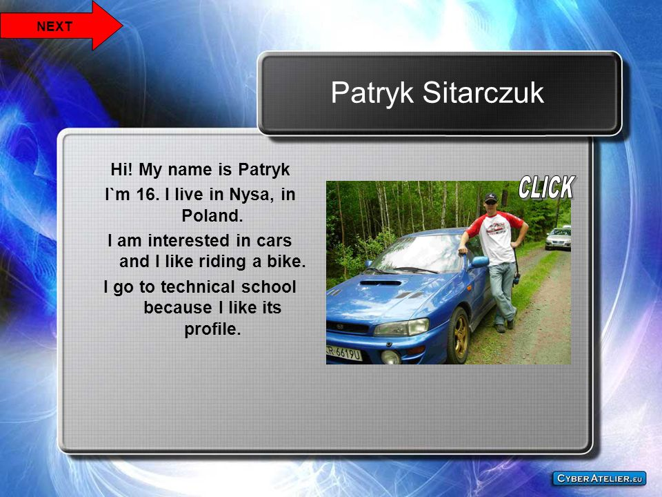 Patryk Sitarczuk Hi! My name is Patryk I`m 16. I live in Nysa, in Poland. I am interested in cars and I like riding a bike. I go to technical school b