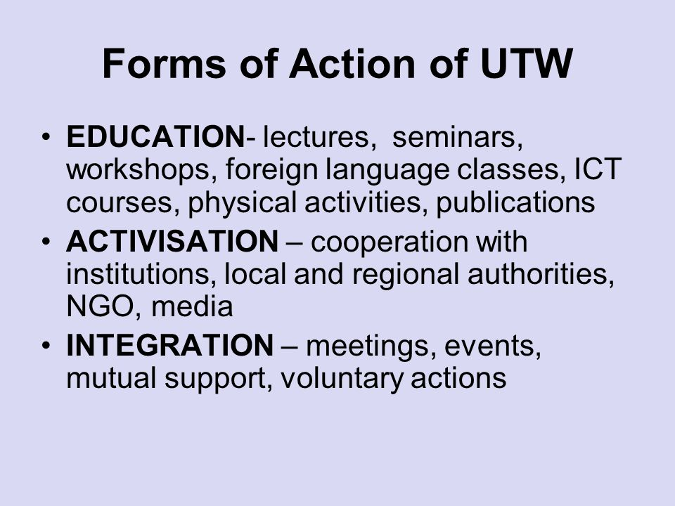 Forms of Action of UTW EDUCATION- lectures, seminars, workshops, foreign language classes, ICT courses, physical activities, publications ACTIVISATION – cooperation with institutions, local and regional authorities, NGO, media INTEGRATION – meetings, events, mutual support, voluntary actions