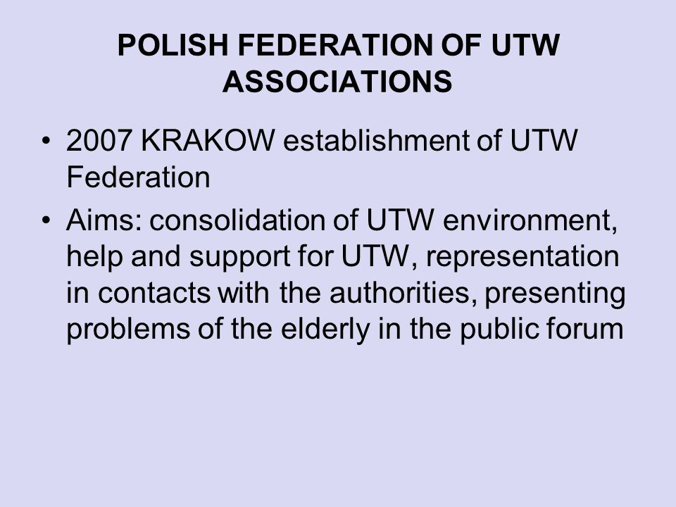 POLISH FEDERATION OF UTW ASSOCIATIONS 2007 KRAKOW establishment of UTW Federation Aims: consolidation of UTW environment, help and support for UTW, representation in contacts with the authorities, presenting problems of the elderly in the public forum