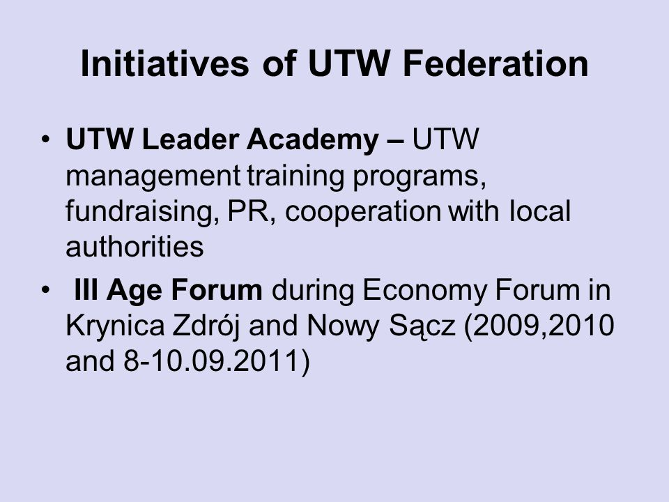 Initiatives of UTW Federation UTW Leader Academy – UTW management training programs, fundraising, PR, cooperation with local authorities III Age Forum during Economy Forum in Krynica Zdrój and Nowy Sącz (2009,2010 and )