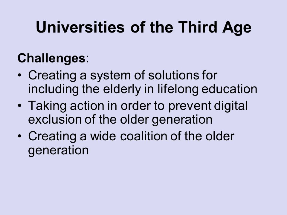 Universities of the Third Age Challenges: Creating a system of solutions for including the elderly in lifelong education Taking action in order to pre
