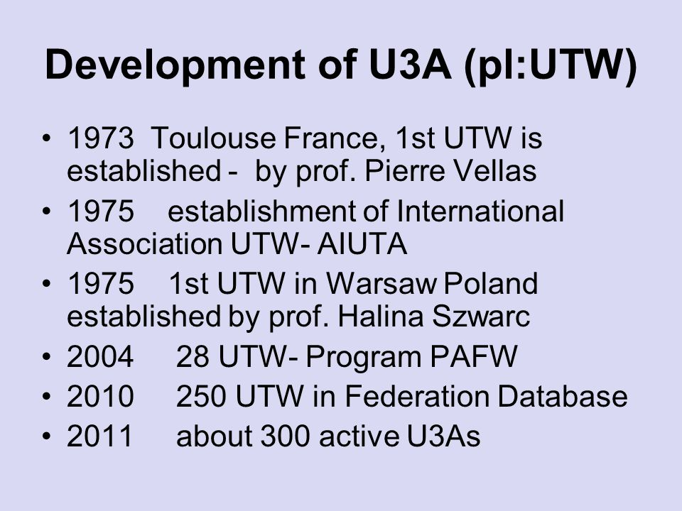 Development of U3A (pl:UTW) 1973 Toulouse France, 1st UTW is established - by prof. Pierre Vellas 1975 establishment of International Association UTW-