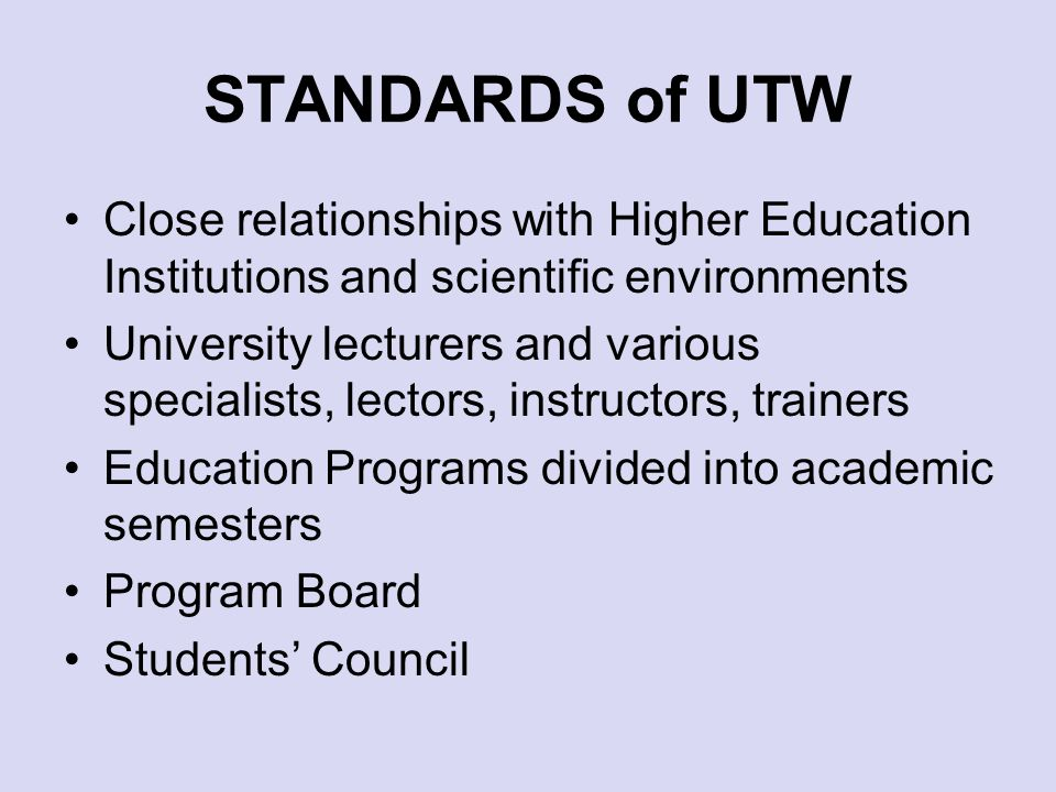STANDARDS of UTW Close relationships with Higher Education Institutions and scientific environments University lecturers and various specialists, lectors, instructors, trainers Education Programs divided into academic semesters Program Board Students Council
