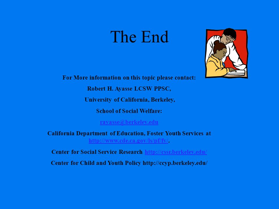 The End For More information on this topic please contact: Robert H. Ayasse LCSW PPSC, University of California, Berkeley, School of Social Welfare: r