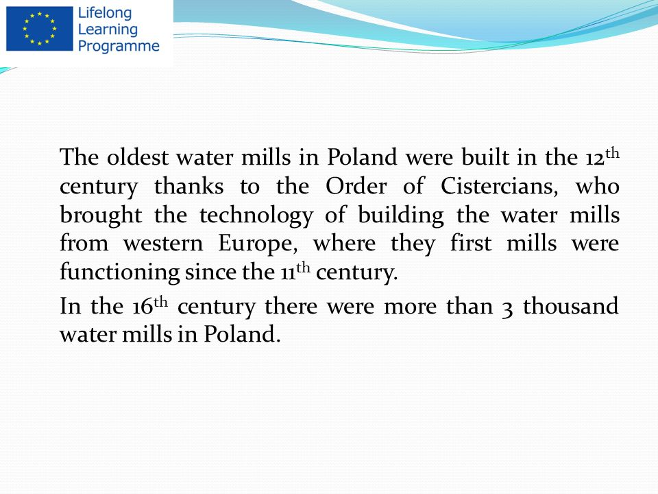 The oldest water mills in Poland were built in the 12 th century thanks to the Order of Cistercians, who brought the technology of building the water