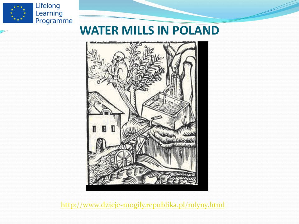 The oldest water mills in Poland were built in the 12 th century thanks to the Order of Cistercians, who brought the technology of building the water mills from western Europe, where they first mills were functioning since the 11 th century.