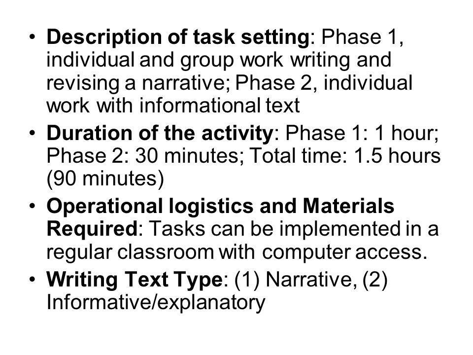 Description of task setting: Phase 1, individual and group work writing and revising a narrative; Phase 2, individual work with informational text Duration of the activity: Phase 1: 1 hour; Phase 2: 30 minutes; Total time: 1.5 hours (90 minutes) Operational logistics and Materials Required: Tasks can be implemented in a regular classroom with computer access.