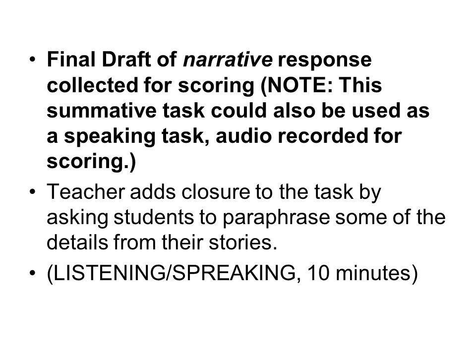 Final Draft of narrative response collected for scoring (NOTE: This summative task could also be used as a speaking task, audio recorded for scoring.) Teacher adds closure to the task by asking students to paraphrase some of the details from their stories.